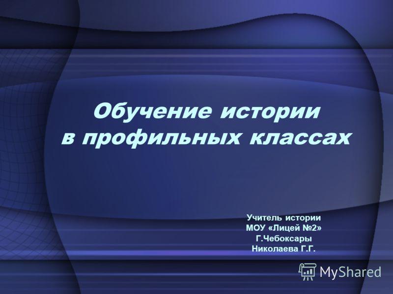 Обучение истории в профильных классах Учитель истории МОУ «Лицей 2» Г.Чебоксары Николаева Г.Г.