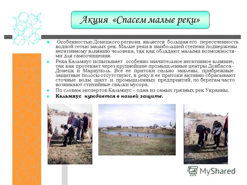 Особенностью Донецкого региона является большая его пересеченность водной сетью малых рек. Малые реки в наибольшей степени подвержены негативному влиянию человека, так как обладают малыми возможностя- ми для самоочищения. Река Кальмиус испытывает осо