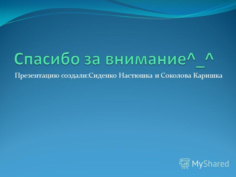 Презентацию создали:Сиденко Настюшка и Соколова Каришка
