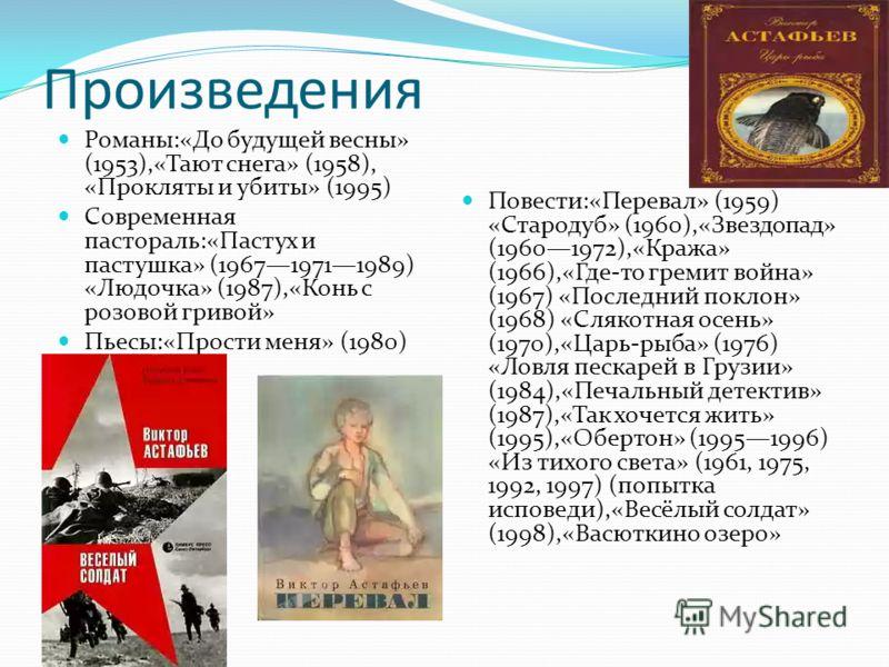 Произведения Романы:«До будущей весны» (1953),«Тают снега» (1958), «Прокляты и убиты» (1995) Современная пастораль:«Пастух и пастушка» (196719711989) «Людочка» (1987),«Конь с розовой гривой» Пьесы:«Прости меня» (1980) Повести:«Перевал» (1959) «Старод