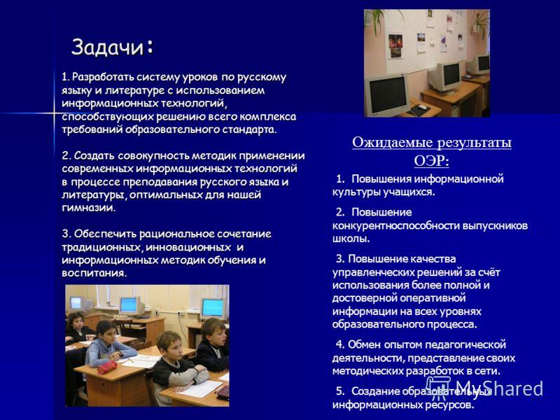 Задачи : 1. Разработать систему уроков по русскому языку и литературе с использованием информационных технологий, способствующих решению всего комплекса требований образовательного стандарта. 2. Создать совокупность методик применении современных инф