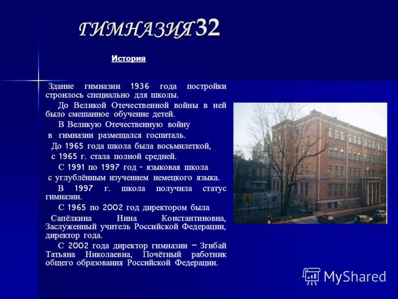 ГИМНАЗИЯ 32 История Здание гимназии 1936 года постройки строилось специально для школы. До Великой Отечественной войны в ней было смешанное обучение детей. В Великую Отечественную войну в гимназии размещался госпиталь. До 1965 года школа была восьмил
