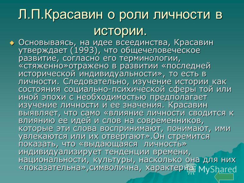 Л.П.Красавин о роли личности в истории. Основываясь, на идее всеединства, Красавин утверждает (1993), что общечеловеческое развитие, согласно его терминологии, «стяженно»отражено в развитии «последней исторической индивидуальности», то есть в личност