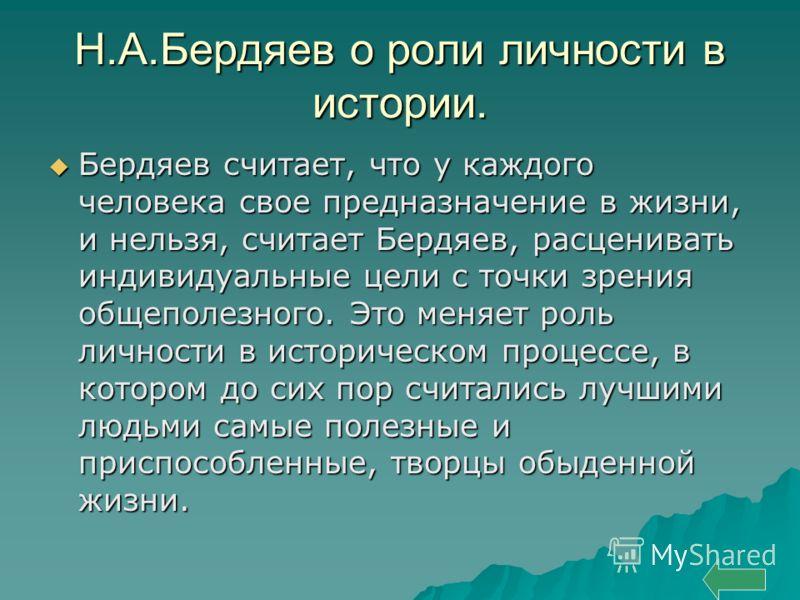 Н.А.Бердяев о роли личности в истории. Бердяев считает, что у каждого человека свое предназначение в жизни, и нельзя, считает Бердяев, расценивать индивидуальные цели с точки зрения общеполезного. Это меняет роль личности в историческом процессе, в к