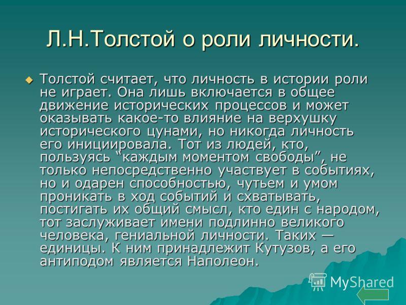 Л.Н.Толстой о роли личности. Толстой считает, что личность в истории роли не играет. Она лишь включается в общее движение исторических процессов и может оказывать какое-то влияние на верхушку исторического цунами, но никогда личность его инициировала
