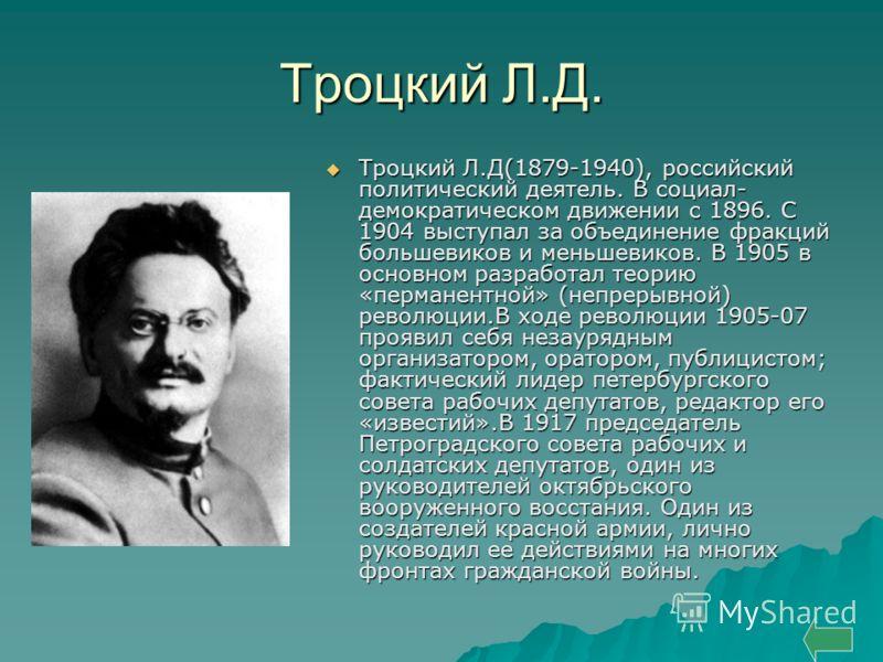 Троцкий Л.Д. Троцкий Л.Д(1879-1940), российский политический деятель. В социал- демократическом движении с 1896. С 1904 выступал за объединение фракций большевиков и меньшевиков. В 1905 в основном разработал теорию «перманентной» (непрерывной) револю