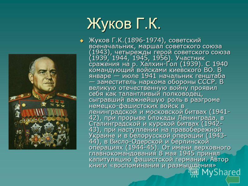 Жуков Г.К. Жуков Г.К.(1896-1974), советский военачальник, маршал советского союза (1943), четырежды герой советского союза (1939, 1944, 1945, 1956). Участник сражения на р. Халхин-Гол (1939). С 1940 командующий войсками киевского ВО. В январе июле 19
