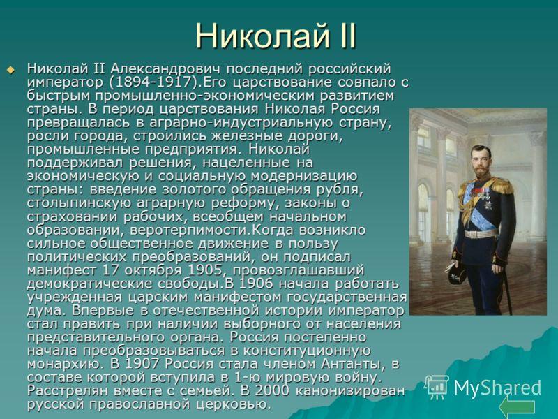 Николай II Николай II Александрович последний российский император (1894-1917).Его царствование совпало с быстрым промышленно-экономическим развитием страны. В период царствования Николая Россия превращалась в аграрно-индустриальную страну, росли гор