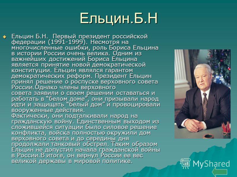 Ельцин.Б.Н Ельцин Б.Н. Первый президент российской федерации (1991-1999). Несмотря на многочисленные ошибки, роль Бориса Ельцина в истории России очень велика. Одним из важнейших достижений Бориса Ельцина является принятие новой демократической конст