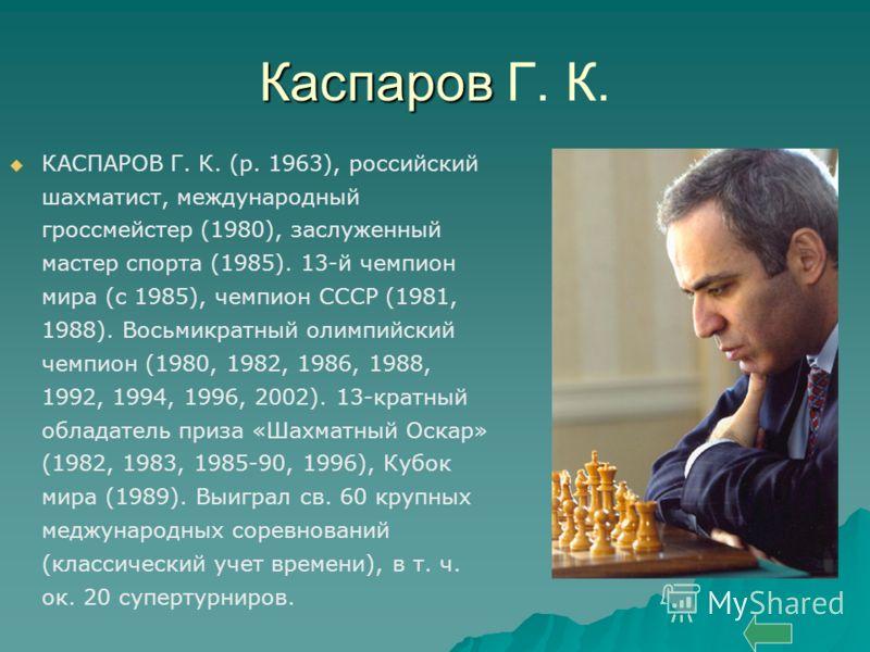 Каспаров Каспаров Г. К. КАСПАРОВ Г. К. (р. 1963), российский шахматист, международный гроссмейстер (1980), заслуженный мастер спорта (1985). 13-й чемпион мира (с 1985), чемпион СССР (1981, 1988). Восьмикратный олимпийский чемпион (1980, 1982, 1986, 1