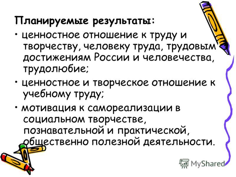 Планируемые результаты: ценностное отношение к труду и творчеству, человеку труда, трудовым достижениям России и человечества, трудолюбие; ценностное и творческое отношение к учебному труду; мотивация к самореализации в социальном творчестве, познава