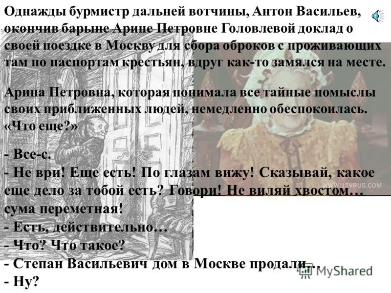 В романе «Господа Головлевы», который написал Михаил Евграфович Салтыков-Щедрин в 19 веке (1875- 1880 гг.), описывается, как барыня Арина Петровна Головлева, по словам автора «женщина властная и притом в сильной степени одаренная творчеством», очень