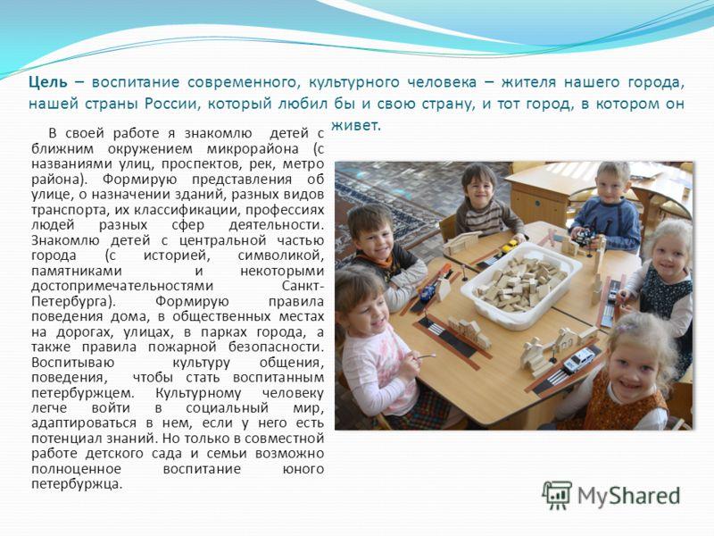 Цель – воспитание современного, культурного человека – жителя нашего города, нашей страны России, который любил бы и свою страну, и тот город, в котором он живет. В своей работе я знакомлю детей с ближним окружением микрорайона (с названиями улиц, пр