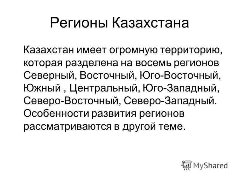 Регионы Казахстана Казахстан имеет огромную территорию, которая разделена на восемь регионов Северный, Восточный, Юго-Восточный, Южный, Центральный, Юго-Западный, Северо-Восточный, Северо-Западный. Особенности развития регионов рассматриваются в друг