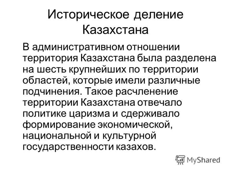 Историческое деление Казахстана В административном отношении территория Казахстана была разделена на шесть крупнейших по территории областей, которые имели различные подчинения. Такое расчленение территории Казахстана отвечало политике царизма и сдер