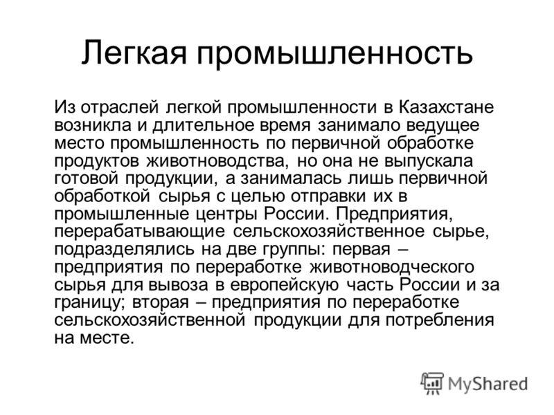 Легкая промышленность Из отраслей легкой промышленности в Казахстане возникла и длительное время занимало ведущее место промышленность по первичной обработке продуктов животноводства, но она не выпускала готовой продукции, а занималась лишь первичной