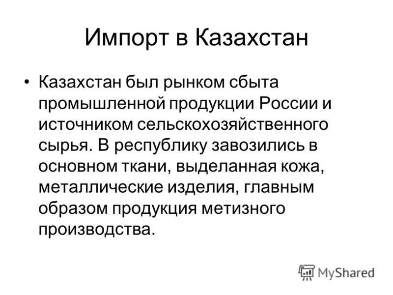 Импорт в Казахстан Казахстан был рынком сбыта промышленной продукции России и источником сельскохозяйственного сырья. В республику завозились в основном ткани, выделанная кожа, металлические изделия, главным образом продукция метизного производства.