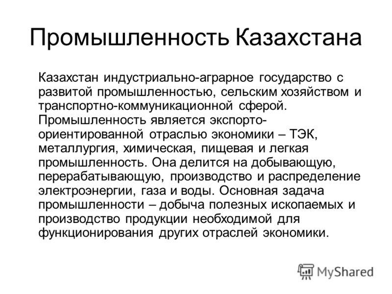 Промышленность Казахстана Казахстан индустриально-аграрное государство с развитой промышленностью, сельским хозяйством и транспортно-коммуникационной сферой. Промышленность является экспорто- ориентированной отраслью экономики – ТЭК, металлургия, хим