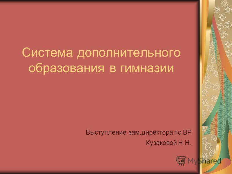 Система дополнительного образования в гимназии Выступление зам.директора по ВР Кузаковой Н.Н.