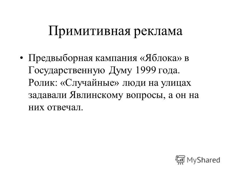 Примитивная реклама Предвыборная кампания «Яблока» в Государственную Думу 1999 года. Ролик: «Случайные» люди на улицах задавали Явлинскому вопросы, а он на них отвечал.