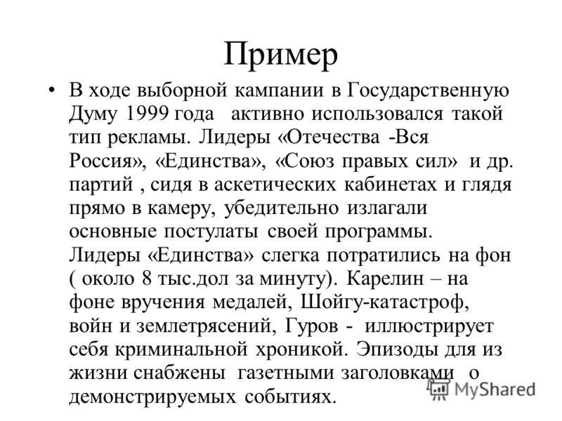 Пример В ходе выборной кампании в Государственную Думу 1999 года активно использовался такой тип рекламы. Лидеры «Отечества -Вся Россия», «Единства», «Союз правых сил» и др. партий, сидя в аскетических кабинетах и глядя прямо в камеру, убедительно из