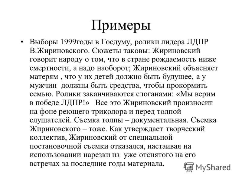 Примеры Выборы 1999годы в Госдуму, ролики лидера ЛДПР В.Жириновского. Сюжеты таковы: Жириновский говорит народу о том, что в стране рождаемость ниже смертности, а надо наоборот; Жириновский объясняет матерям, что у их детей должно быть будущее, а у м