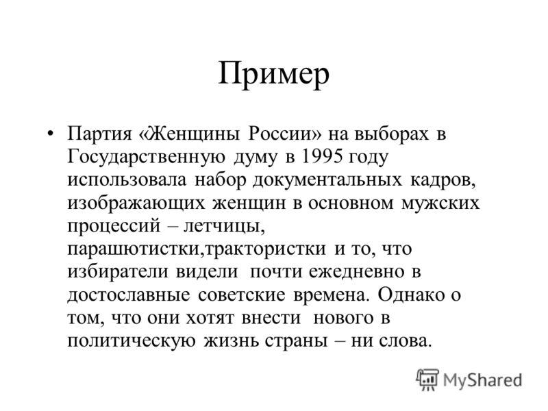 Пример Партия «Женщины России» на выборах в Государственную думу в 1995 году использовала набор документальных кадров, изображающих женщин в основном мужских процессий – летчицы, парашютистки,трактористки и то, что избиратели видели почти ежедневно в