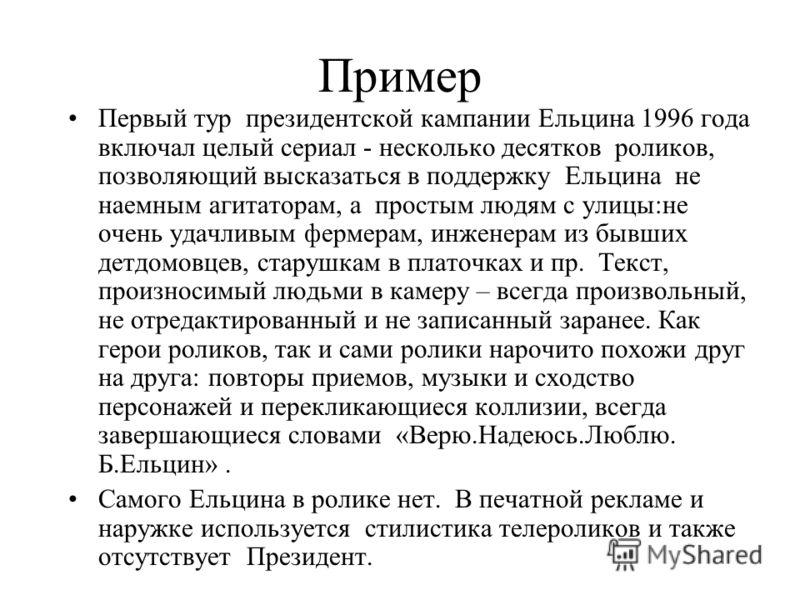 Пример Первый тур президентской кампании Ельцина 1996 года включал целый сериал - несколько десятков роликов, позволяющий высказаться в поддержку Ельцина не наемным агитаторам, а простым людям с улицы:не очень удачливым фермерам, инженерам из бывших