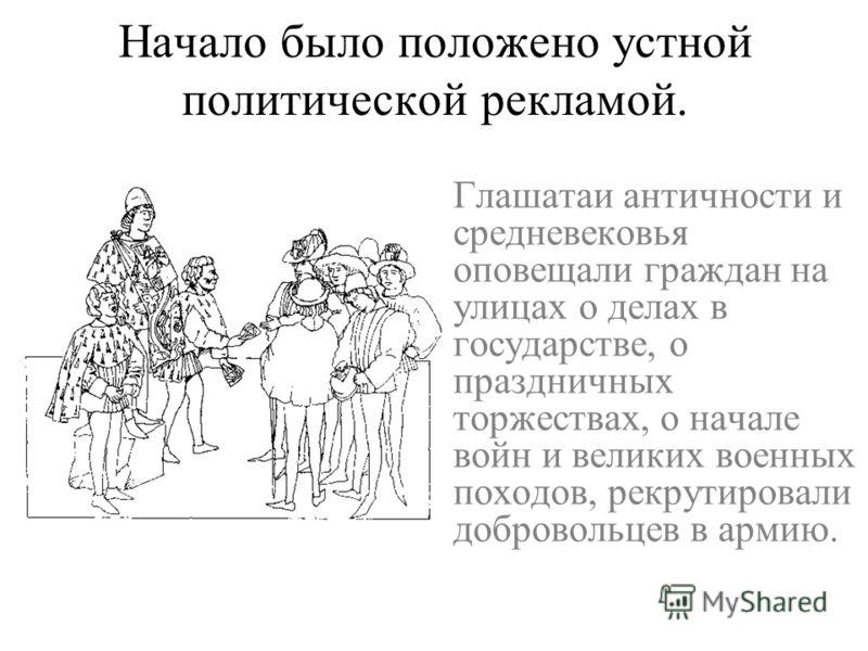Начало было положено устной политической рекламой. Глашатаи античности и средневековья оповещали граждан на улицах о делах в государстве, о праздничных торжествах, о начале войн и великих военных походов, рекрутировали добровольцев в армию. За повест