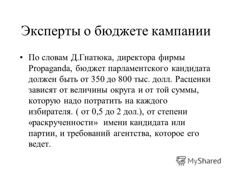 Эксперты о бюджете кампании По словам Д.Гнатюка, директора фирмы Propaganda, бюджет парламентского кандидата должен быть от 350 до 800 тыс. долл. Расценки зависят от величины округа и от той суммы, которую надо потратить на каждого избирателя. ( от 0