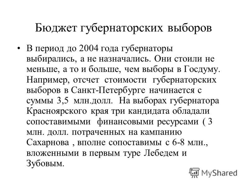 Бюджет губернаторских выборов В период до 2004 года губернаторы выбирались, а не назначались. Они стоили не меньше, а то и больше, чем выборы в Госдуму. Например, отсчет стоимости губернаторских выборов в Санкт-Петербурге начинается с суммы 3,5 млн.д