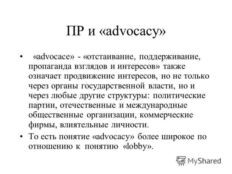 ПР и «advocacy» «advocace» - «отстаивание, поддерживание, пропаганда взглядов и интересов» также означает продвижение интересов, но не только через органы государственной власти, но и через любые другие структуры: политические партии, отечественные и