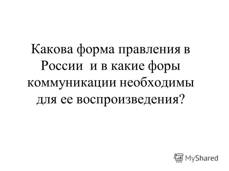 Какова форма правления в России и в какие форы коммуникации необходимы для ее воспроизведения?