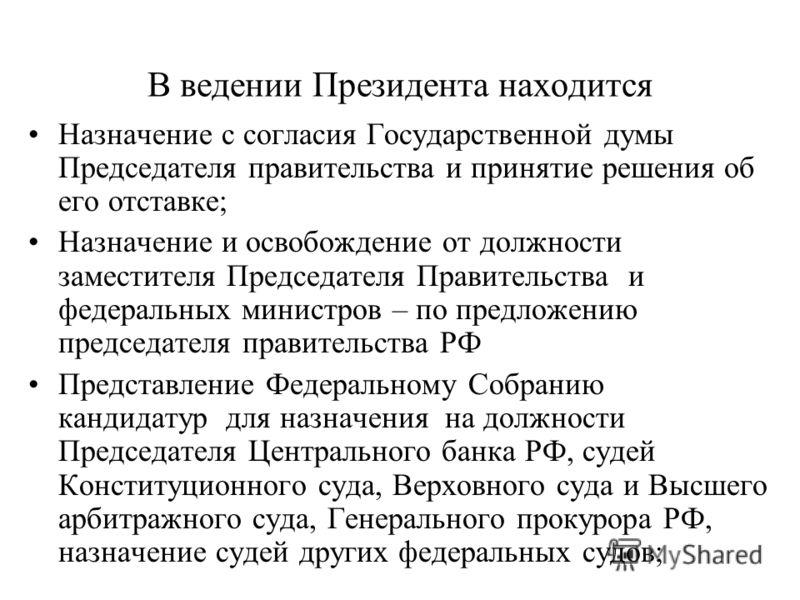 В ведении Президента находится Назначение с согласия Государственной думы Председателя правительства и принятие решения об его отставке; Назначение и освобождение от должности заместителя Председателя Правительства и федеральных министров – по предло