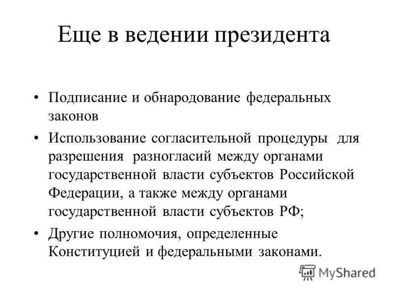 Еще в ведении президента Подписание и обнародование федеральных законов Использование согласительной процедуры для разрешения разногласий между органами государственной власти субъектов Российской Федерации, а также между органами государственной вла