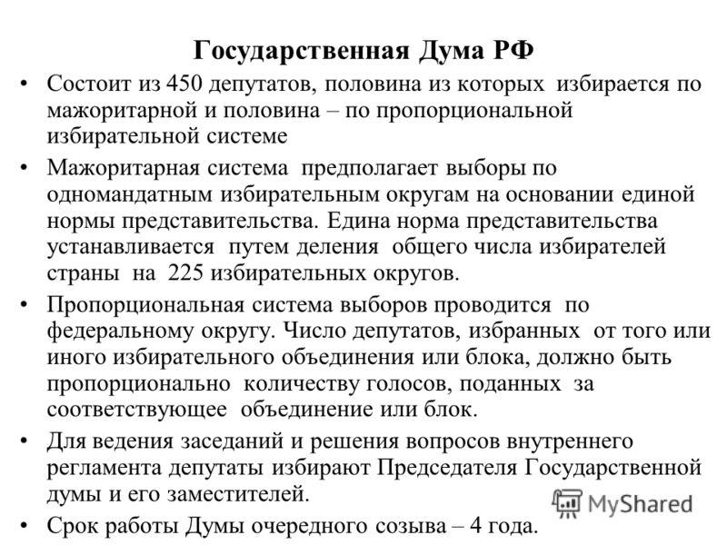 Государственная Дума РФ Состоит из 450 депутатов, половина из которых избирается по мажоритарной и половина – по пропорциональной избирательной системе Мажоритарная система предполагает выборы по одномандатным избирательным округам на основании едино