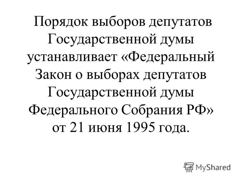 Порядок выборов депутатов Государственной думы устанавливает «Федеральный Закон о выборах депутатов Государственной думы Федерального Собрания РФ» от 21 июня 1995 года.