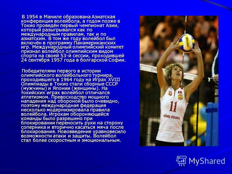В 1954 в Маниле образована Азиатская конференция волейбола, а годом позже в Токио проведён первый чемпионат Азии, который разыгрывался как по международным правилам, так и по азиатским. В том же году волейбол был включён в программу Панамериканских и