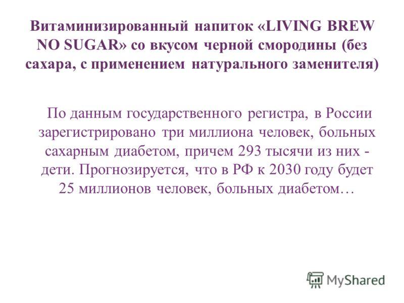Витаминизированный напиток «LIVING BREW NO SUGAR» со вкусом черной смородины (без сахара, с применением натурального заменителя) По данным государственного регистра, в России зарегистрировано три миллиона человек, больных сахарным диабетом, причем 29