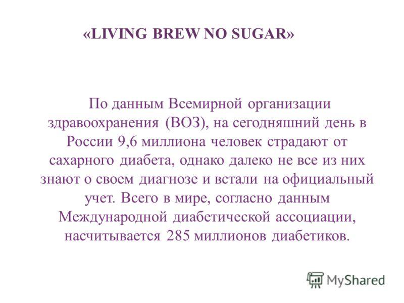 «LIVING BREW NO SUGAR» По данным Всемирной организации здравоохранения (ВОЗ), на сегодняшний день в России 9,6 миллиона человек страдают от сахарного диабета, однако далеко не все из них знают о своем диагнозе и встали на официальный учет. Всего в ми