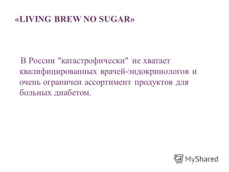 «LIVING BREW NO SUGAR» В России катастрофически не хватает квалифицированных врачей-эндокринологов и очень ограничен ассортимент продуктов для больных диабетом.