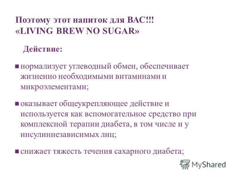 Поэтому этот напиток для ВАС!!! «LIVING BREW NO SUGAR» Действие: нормализует углеводный обмен, обеспечивает жизненно необходимыми витаминами и микроэлементами; оказывает общеукрепляющее действие и используется как вспомогательное средство при комплек
