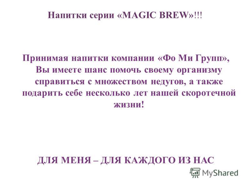 Напитки серии «MAGIC BREW»!!! Принимая напитки компании «Фо Ми Групп», Вы имеете шанс помочь своему организму справиться с множеством недугов, а также подарить себе несколько лет нашей скоротечной жизни! ДЛЯ МЕНЯ – ДЛЯ КАЖДОГО ИЗ НАС