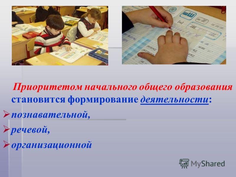 Приоритетом начального общего образования становится формирование деятельности: познавательной, речевой, организационной