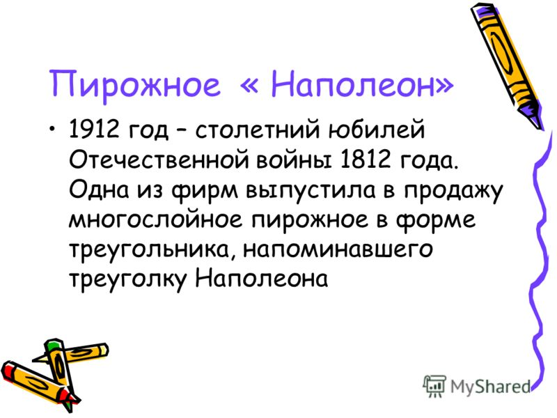 Пирожное « Наполеон» 1912 год – столетний юбилей Отечественной войны 1812 года. Одна из фирм выпустила в продажу многослойное пирожное в форме треугольника, напоминавшего треуголку Наполеона