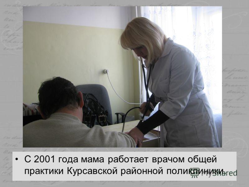 С 2001 года мама работает врачом общей практики Курсавской районной поликлиники.