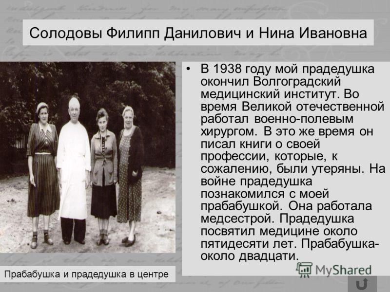 Солодовы Филипп Данилович и Нина Ивановна В 1938 году мой прадедушка окончил Волгоградский медицинский институт. Во время Великой отечественной работал военно-полевым хирургом. В это же время он писал книги о своей профессии, которые, к сожалению, бы