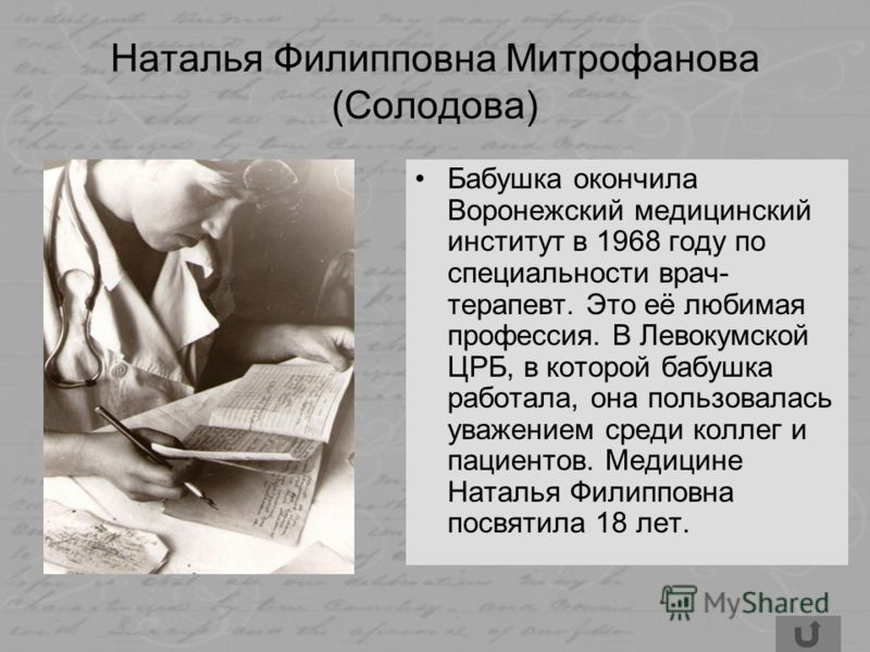 Наталья Филипповна Митрофанова (Солодова) Бабушка окончила Воронежский медицинский институт в 1968 году по специальности врач- терапевт. Это её любимая профессия. В Левокумской ЦРБ, в которой бабушка работала, она пользовалась уважением среди коллег