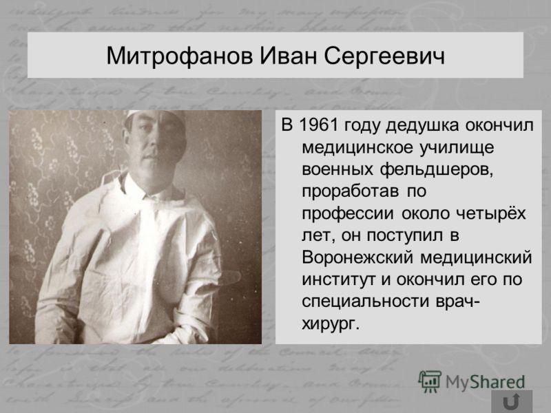 Митрофанов Иван Сергеевич В 1961 году дедушка окончил медицинское училище военных фельдшеров, проработав по профессии около четырёх лет, он поступил в Воронежский медицинский институт и окончил его по специальности врач- хирург.