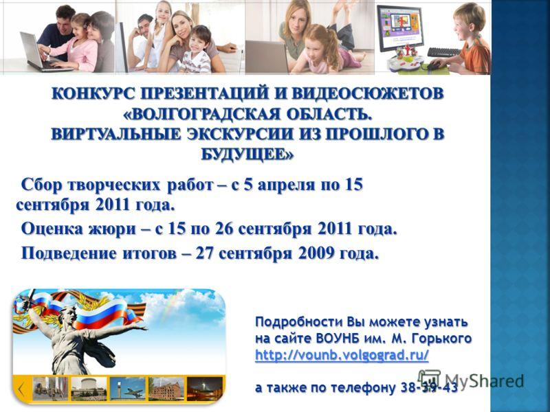 Сбор творческих работ – с 5 апреля по 15 сентября 2011 года. Оценка жюри – с 15 по 26 сентября 2011 года. Подведение итогов – 27 сентября 2009 года. Подробности Вы можете узнать на сайте ВОУНБ им. М. Горького http://vounb.volgograd.ru/ http://vounb.v